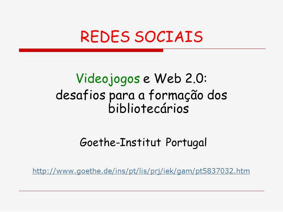 REDES SOCIAIS Videojogos e Web 2.0: desafios para a formação dos bibliotecários Goethe-Institut Portugal http://www.goethe.de/ins/pt/lis/prj/iek/gam/p