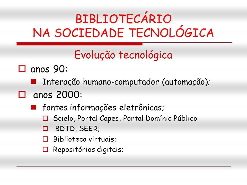 BIBLIOTECÁRIO NA SOCIEDADE TECNOLÓGICA Evolução tecnológica anos 90: Interação humano-computador (automação); anos 2000: fontes informações eletrônica