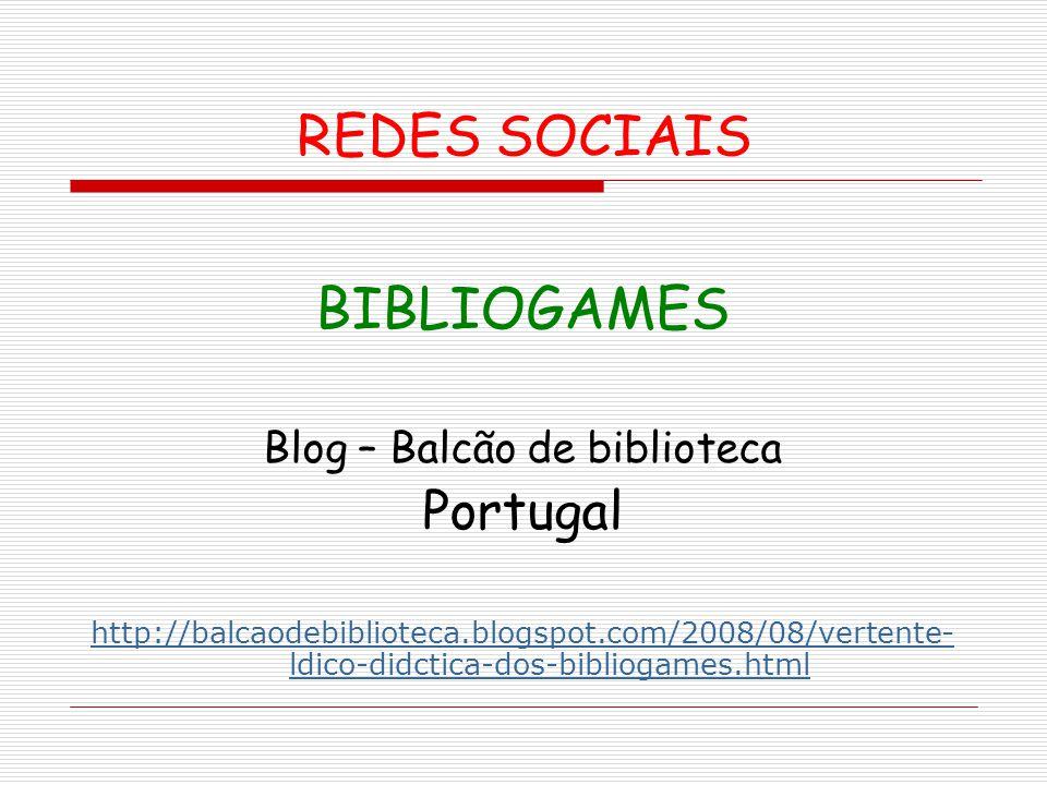 REDES SOCIAIS BIBLIOGAMES Blog – Balcão de biblioteca Portugal http://balcaodebiblioteca.blogspot.com/2008/08/vertente- ldico-didctica-dos-bibliogames