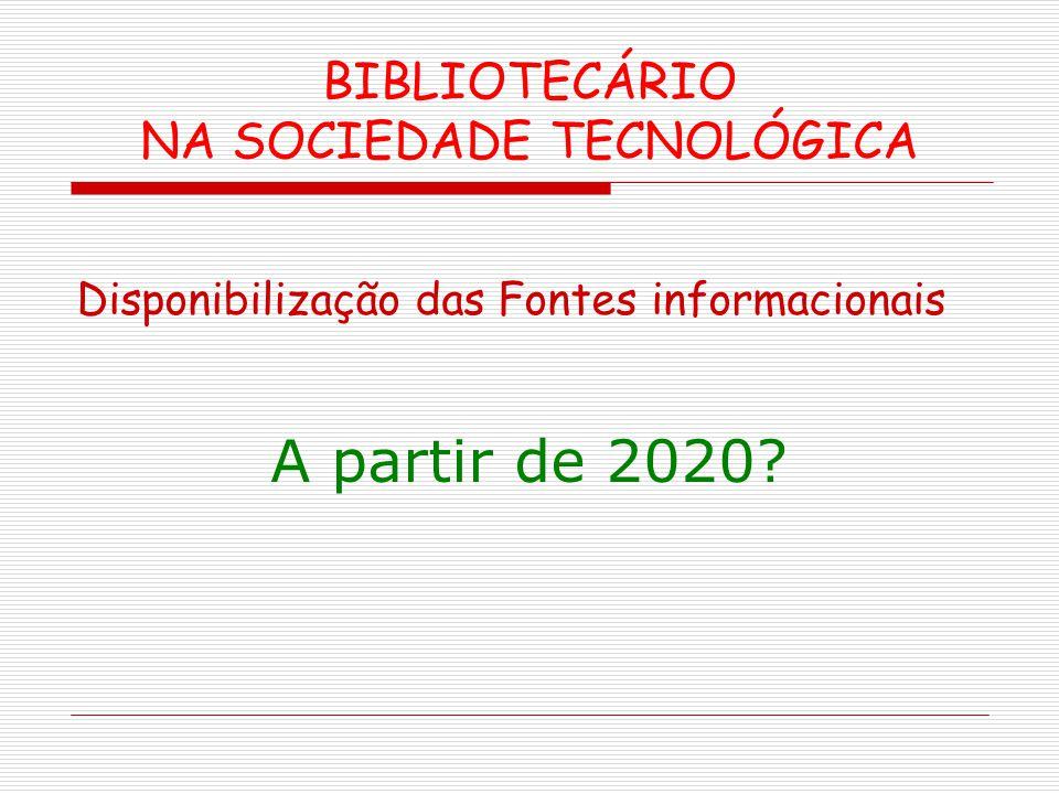 BIBLIOTECÁRIO NA SOCIEDADE TECNOLÓGICA Disponibilização das Fontes informacionais A partir de 2020?