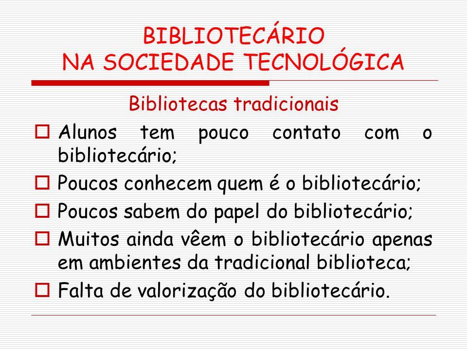 BIBLIOTECÁRIO NA SOCIEDADE TECNOLÓGICA Bibliotecas tradicionais Alunos tem pouco contato com o bibliotecário; Poucos conhecem quem é o bibliotecário;