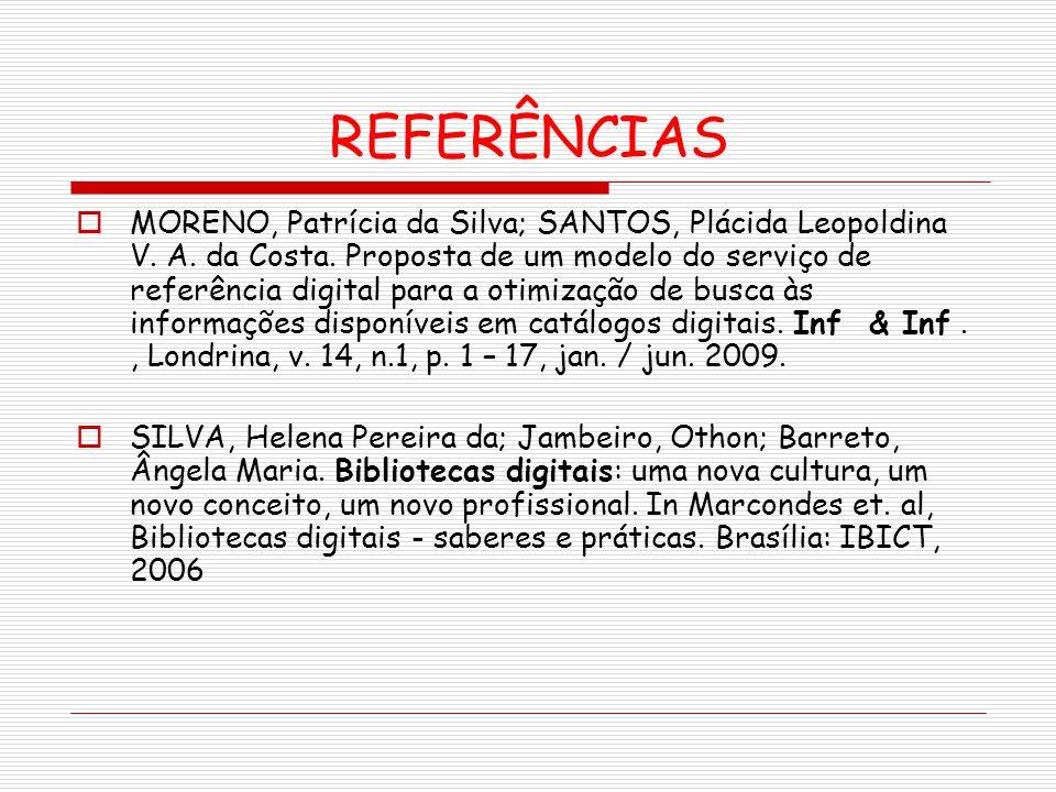 REFERÊNCIAS MORENO, Patrícia da Silva; SANTOS, Plácida Leopoldina V. A. da Costa. Proposta de um modelo do serviço de referência digital para a otimiz