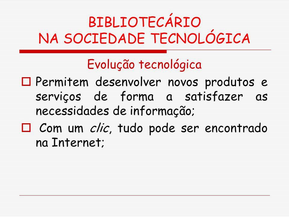 BIBLIOTECÁRIO NA SOCIEDADE TECNOLÓGICA Evolução tecnológica Permitem desenvolver novos produtos e serviços de forma a satisfazer as necessidades de in