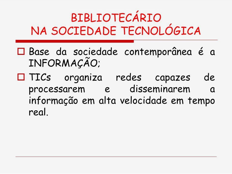 BIBLIOTECÁRIO NA SOCIEDADE TECNOLÓGICA Base da sociedade contemporânea é a INFORMAÇÃO; TICs organiza redes capazes de processarem e disseminarem a inf