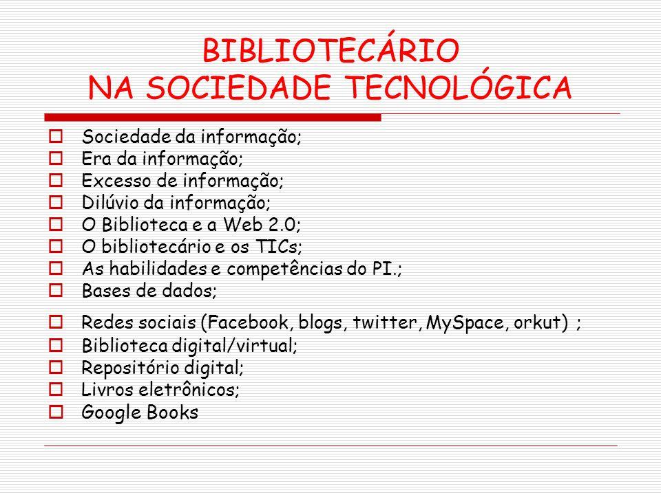 BIBLIOTECÁRIO NA SOCIEDADE TECNOLÓGICA Sociedade da informação; Era da informação; Excesso de informação; Dilúvio da informação; O Biblioteca e a Web