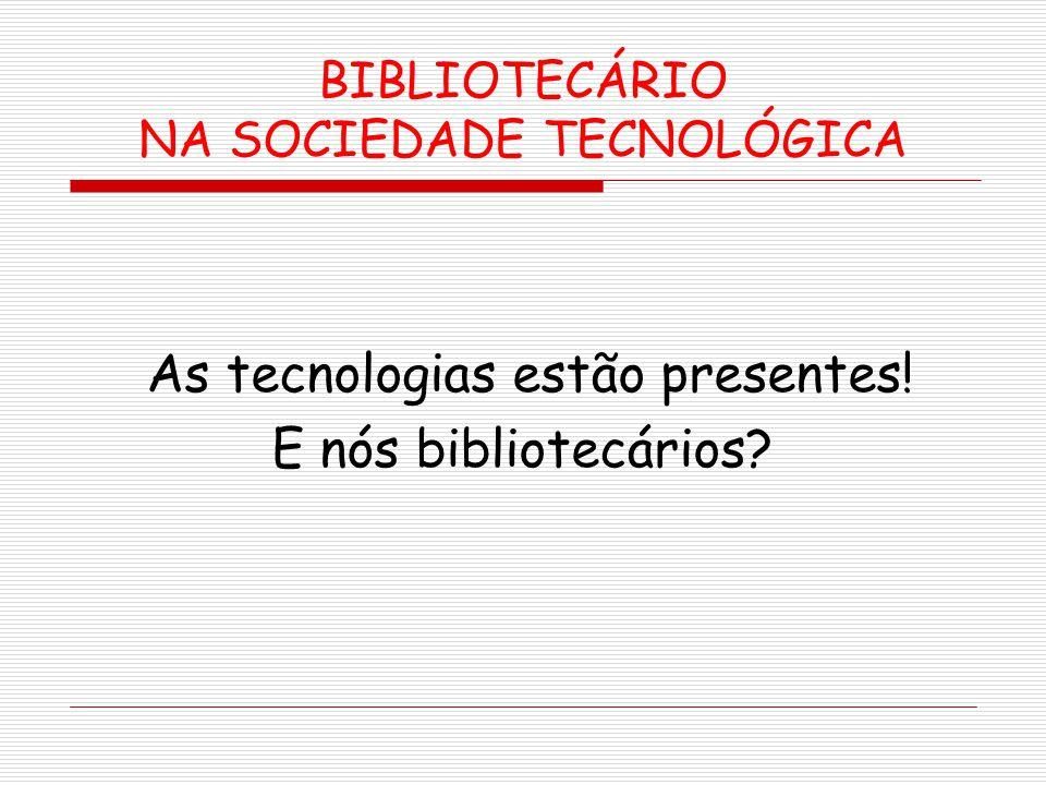 BIBLIOTECÁRIO NA SOCIEDADE TECNOLÓGICA As tecnologias estão presentes! E nós bibliotecários?