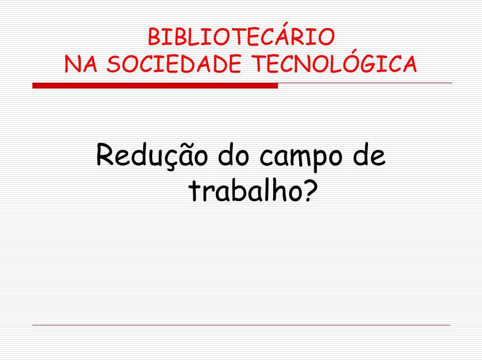 BIBLIOTECÁRIO NA SOCIEDADE TECNOLÓGICA Redução do campo de trabalho?