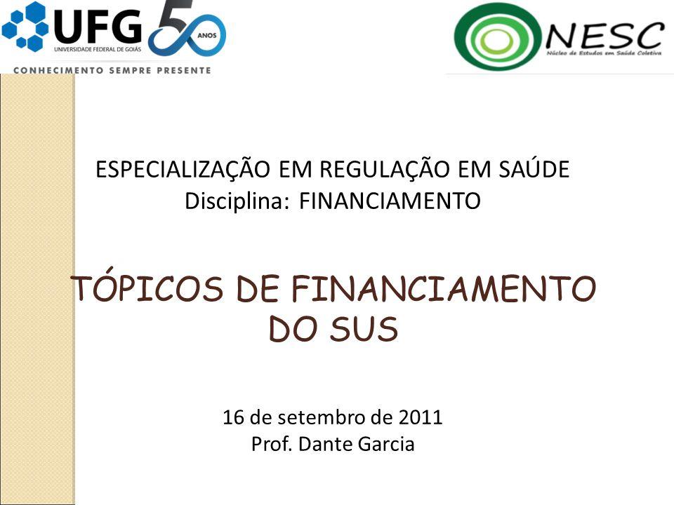 ESPECIALIZAÇÃO EM REGULAÇÃO EM SAÚDE Disciplina: FINANCIAMENTO TÓPICOS DE FINANCIAMENTO DO SUS 16 de setembro de 2011 Prof.