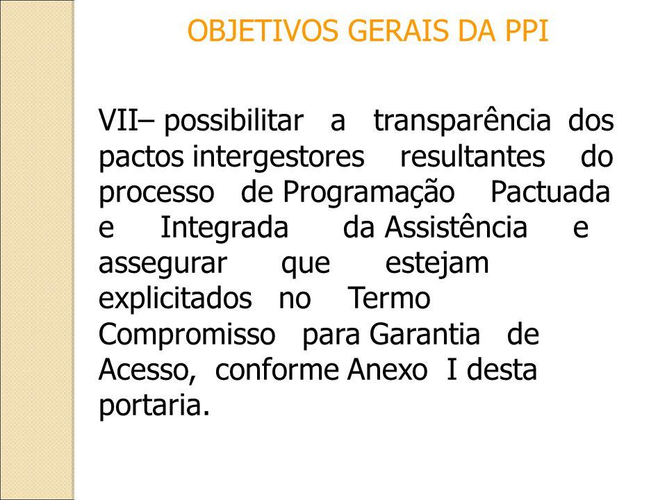 VII– possibilitar a transparência dos pactos intergestores resultantes do processo de Programação Pactuada e Integrada da Assistência e assegurar que estejam explicitados no Termo Compromisso para Garantia de Acesso, conforme Anexo I desta portaria.