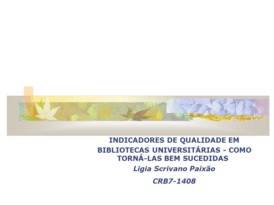 INDICADORES DE QUALIDADE EM BIBLIOTECAS UNIVERSITÁRIAS - COMO TORNÁ-LAS BEM SUCEDIDAS Ligia Scrivano Paixão CRB7-1408