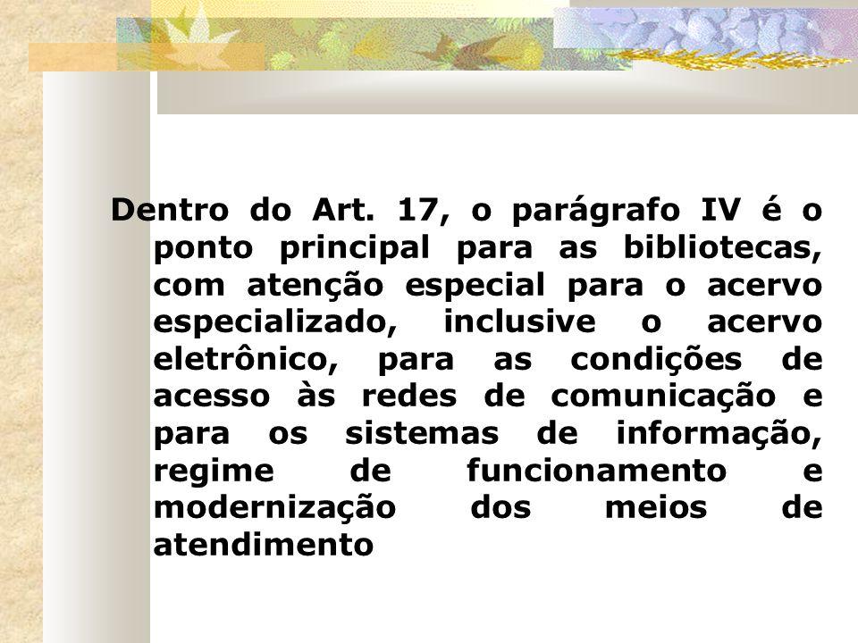 Dentro do Art. 17, o parágrafo IV é o ponto principal para as bibliotecas, com atenção especial para o acervo especializado, inclusive o acervo eletrô