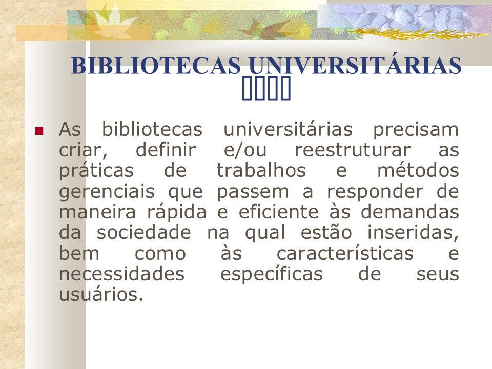 BIBLIOTECAS UNIVERSITÁRIAS HOJE As bibliotecas universitárias precisam criar, definir e/ou reestruturar as práticas de trabalhos e métodos gerenciais