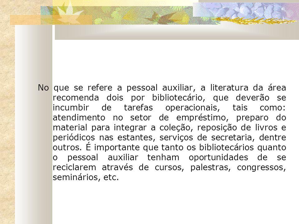 No que se refere a pessoal auxiliar, a literatura da área recomenda dois por bibliotecário, que deverão se incumbir de tarefas operacionais, tais como