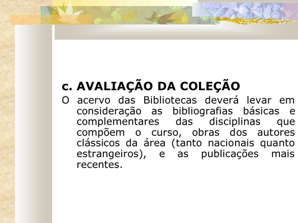 c. AVALIAÇÃO DA COLEÇÃO O acervo das Bibliotecas deverá levar em consideração as bibliografias básicas e complementares das disciplinas que compõem o