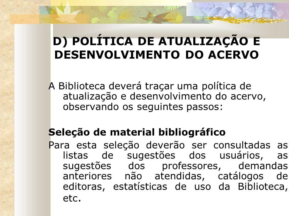 D) POLÍTICA DE ATUALIZAÇÃO E DESENVOLVIMENTO DO ACERVO A Biblioteca deverá traçar uma política de atualização e desenvolvimento do acervo, observando