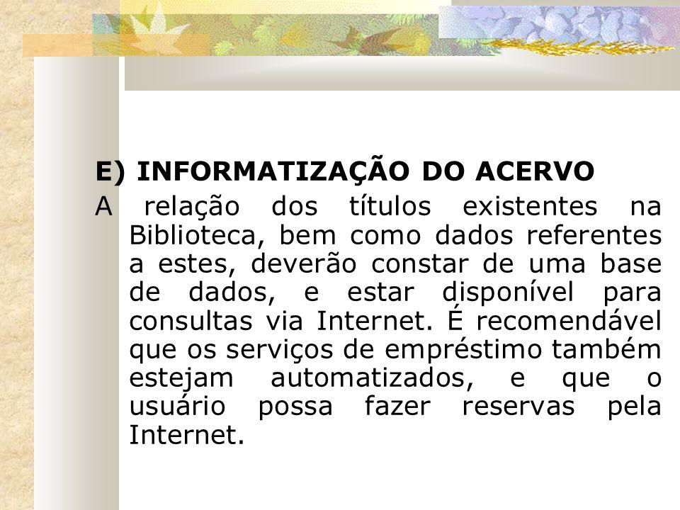 E) INFORMATIZAÇÃO DO ACERVO A relação dos títulos existentes na Biblioteca, bem como dados referentes a estes, deverão constar de uma base de dados, e