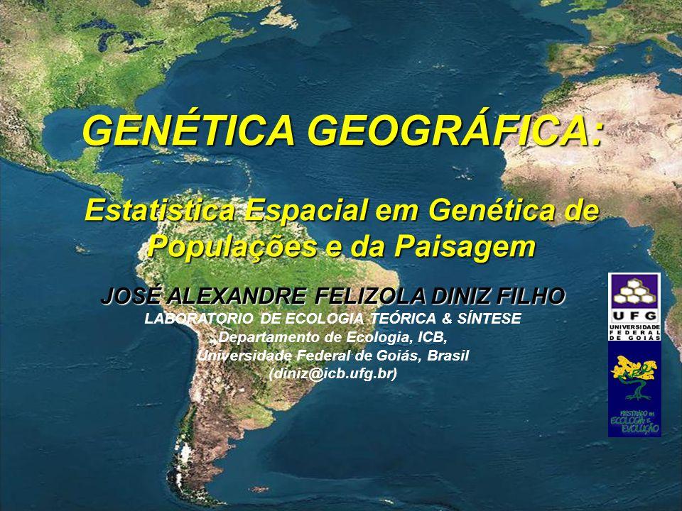 GENÉTICA GEOGRÁFICA: Estatistica Espacial em Genética de Populações e da Paisagem JOSÉ ALEXANDRE FELIZOLA DINIZ FILHO LABORATORIO DE ECOLOGIA TEÓRICA & SÍNTESE Departamento de Ecologia, ICB, Universidade Federal de Goiás, Brasil (diniz@icb.ufg.br)