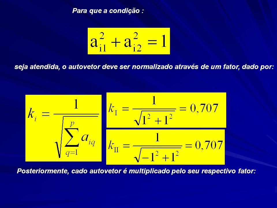 Para que a condição : seja atendida, o autovetor deve ser normalizado através de um fator, dado por: Posteriormente, cado autovetor é multiplicado pelo seu respectivo fator: