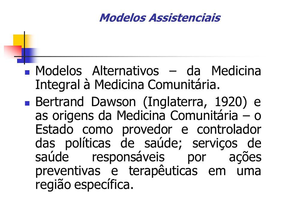 Modelos Assistenciais Modelos Alternativos – da Medicina Integral à Medicina Comunitária. Bertrand Dawson (Inglaterra, 1920) e as origens da Medicina