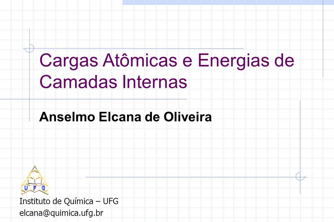 Cargas Atômicas e Energias de Camadas Internas Anselmo Elcana de Oliveira Instituto de Química – UFG elcana@quimica.ufg.br
