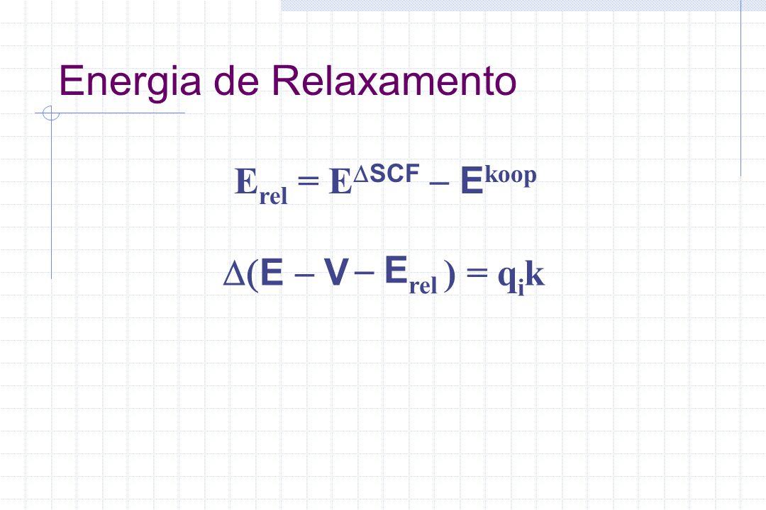 Energia de Relaxamento E rel = E SCF E koop E V ) = q i k E rel
