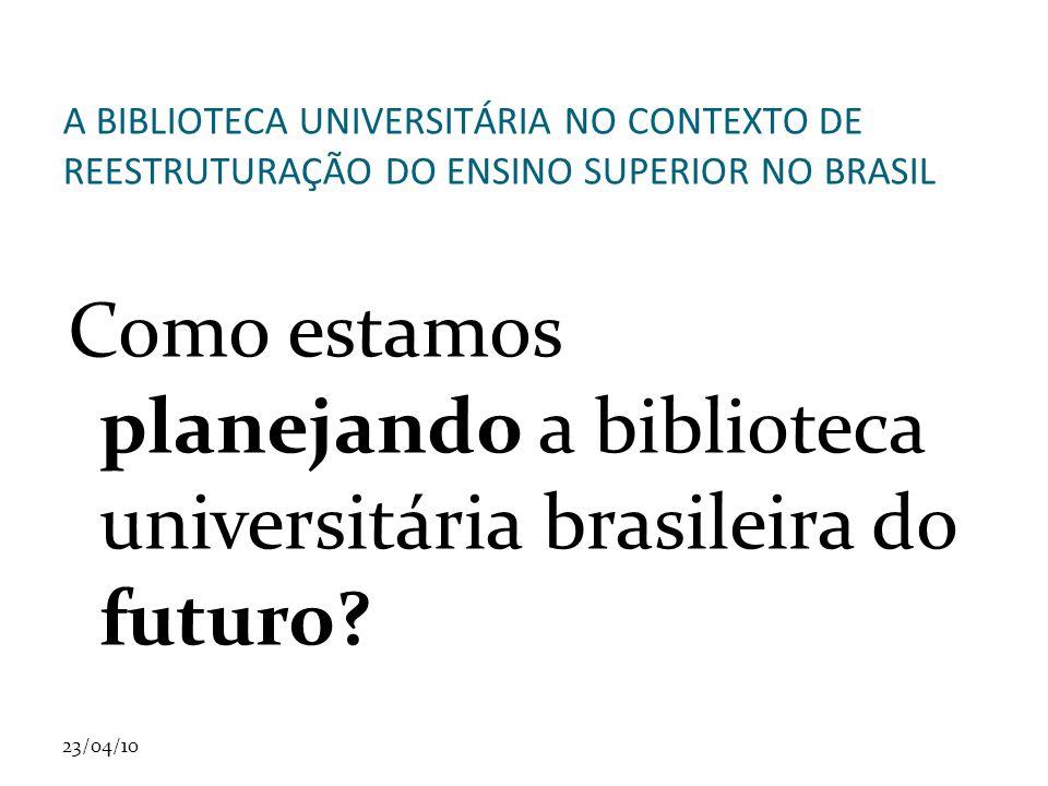 23/04/10 A BIBLIOTECA UNIVERSITÁRIA NO CONTEXTO DE REESTRUTURAÇÃO DO ENSINO SUPERIOR NO BRASIL Como estamos planejando a biblioteca universitária brasileira do futuro?