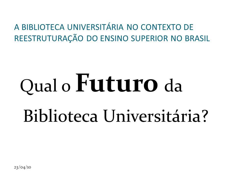 23/04/10 A BIBLIOTECA UNIVERSITÁRIA NO CONTEXTO DE REESTRUTURAÇÃO DO ENSINO SUPERIOR NO BRASIL Qual o Futuro da Biblioteca Universitária?