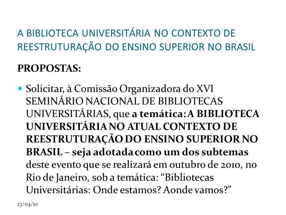23/04/10 A BIBLIOTECA UNIVERSITÁRIA NO CONTEXTO DE REESTRUTURAÇÃO DO ENSINO SUPERIOR NO BRASIL PROPOSTAS: Solicitar, à Comissão Organizadora do XVI SE