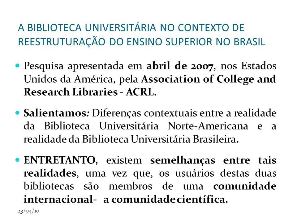 23/04/10 A BIBLIOTECA UNIVERSITÁRIA NO CONTEXTO DE REESTRUTURAÇÃO DO ENSINO SUPERIOR NO BRASIL Pesquisa apresentada em abril de 2007, nos Estados Unidos da América, pela Association of College and Research Libraries - ACRL.