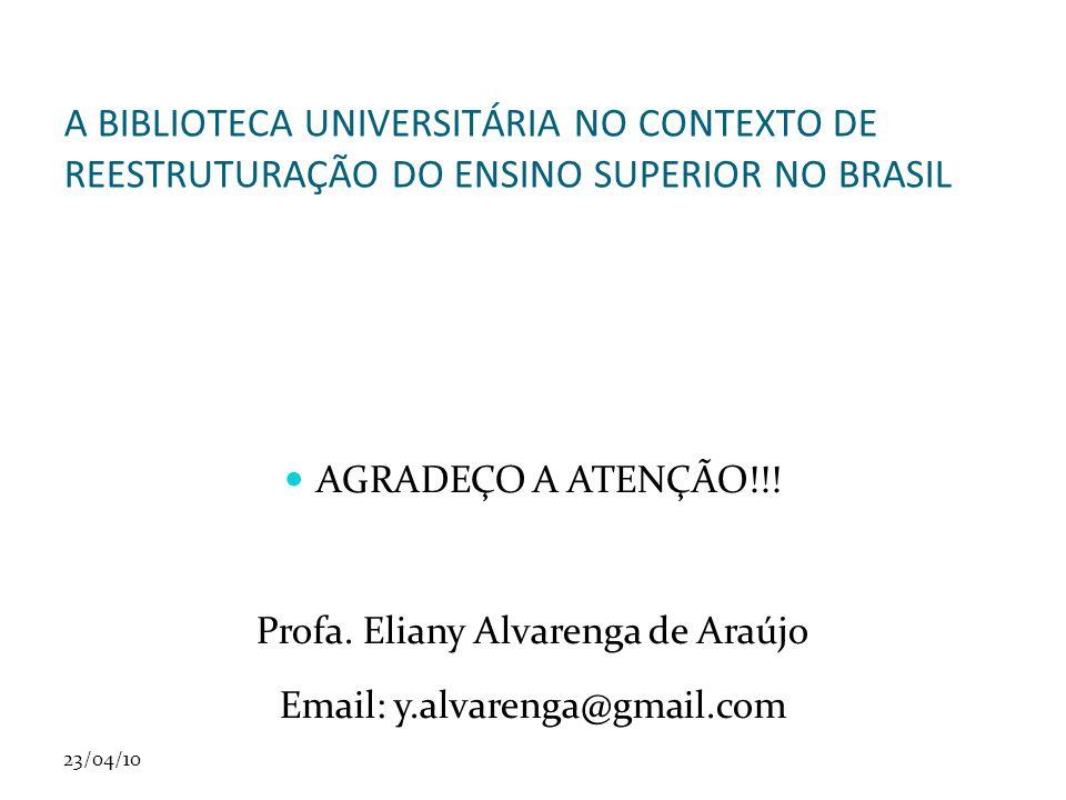 23/04/10 A BIBLIOTECA UNIVERSITÁRIA NO CONTEXTO DE REESTRUTURAÇÃO DO ENSINO SUPERIOR NO BRASIL AGRADEÇO A ATENÇÃO!!! Profa. Eliany Alvarenga de Araújo