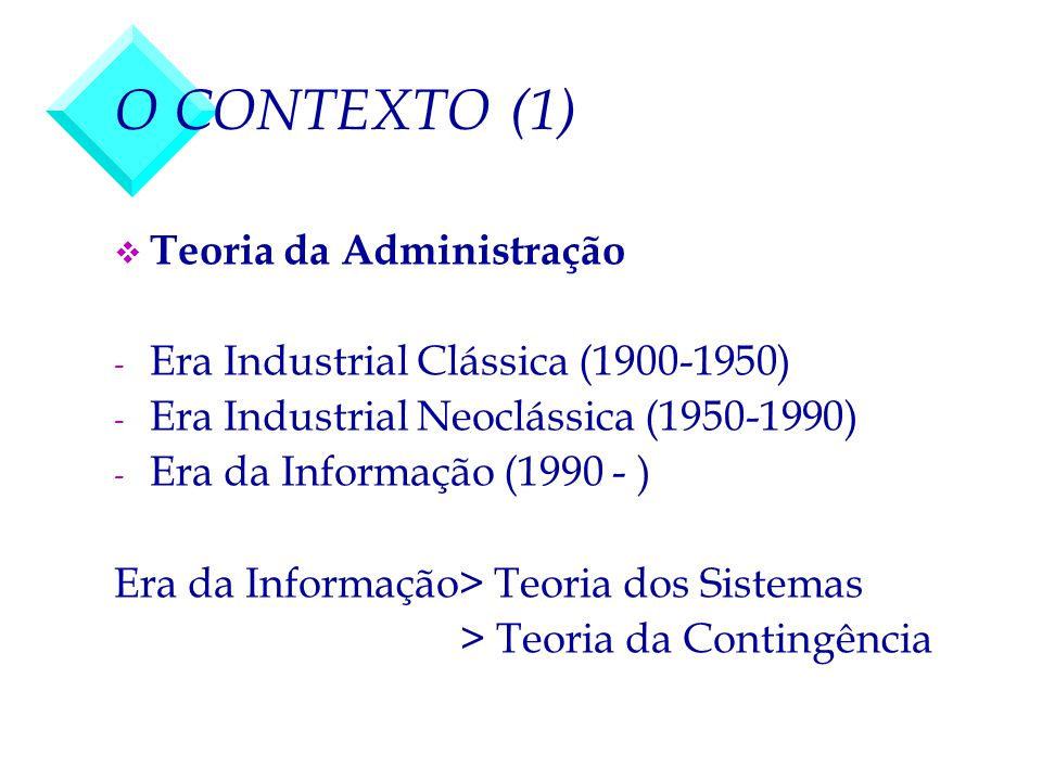 O CONTEXTO (1) v Teoria da Administração - Era Industrial Clássica (1900-1950) - Era Industrial Neoclássica (1950-1990) - Era da Informação (1990 - )