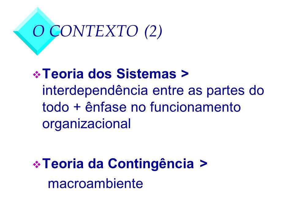 O CONTEXTO (2) v Teoria dos Sistemas > interdependência entre as partes do todo + ênfase no funcionamento organizacional v Teoria da Contingência > ma