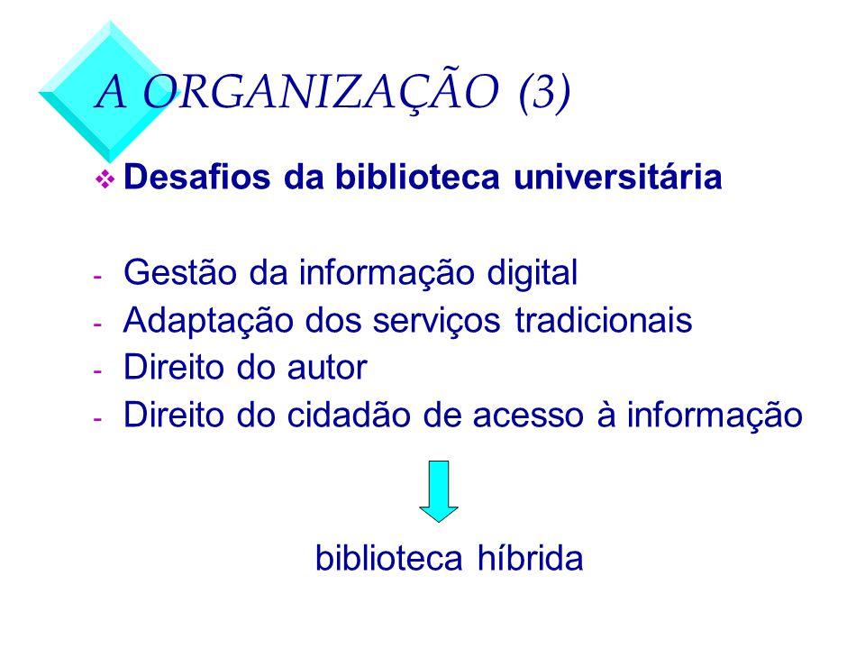 A ORGANIZAÇÃO (3) v Desafios da biblioteca universitária - Gestão da informação digital - Adaptação dos serviços tradicionais - Direito do autor - Dir