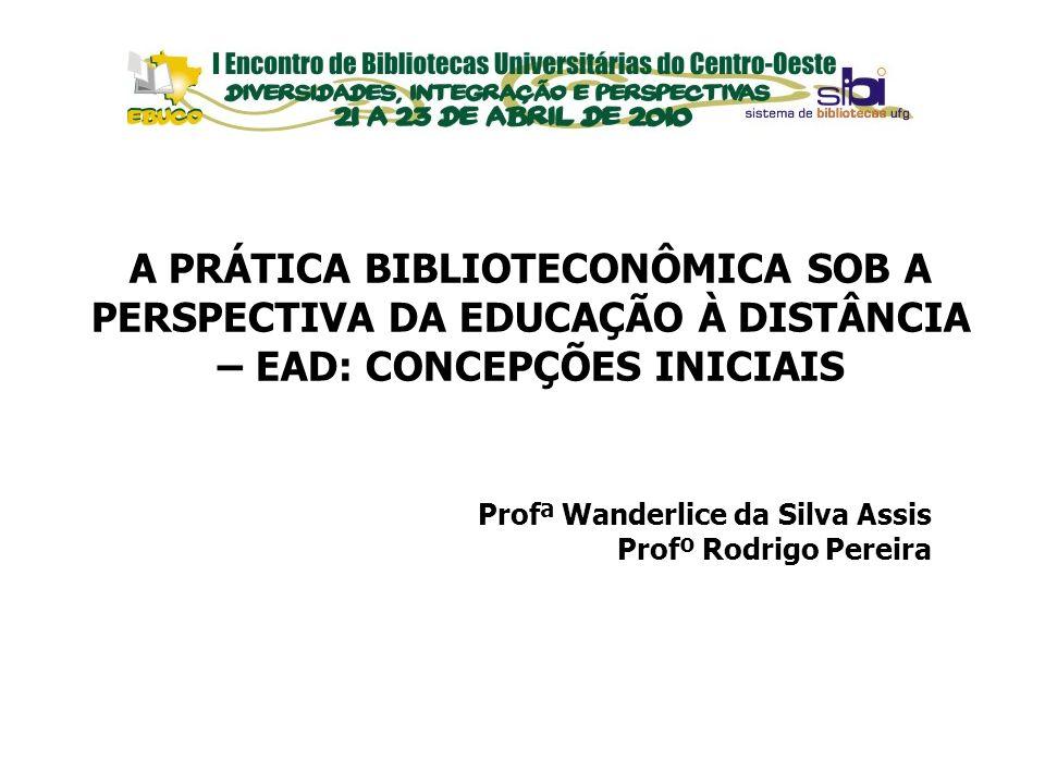 EVENTOS Profª Wanderlice da Silva Assis Profº Rodrigo Pereira A PRÁTICA BIBLIOTECONÔMICA SOB A PERSPECTIVA DA EDUCAÇÃO À DISTÂNCIA – EAD: CONCEPÇÕES I