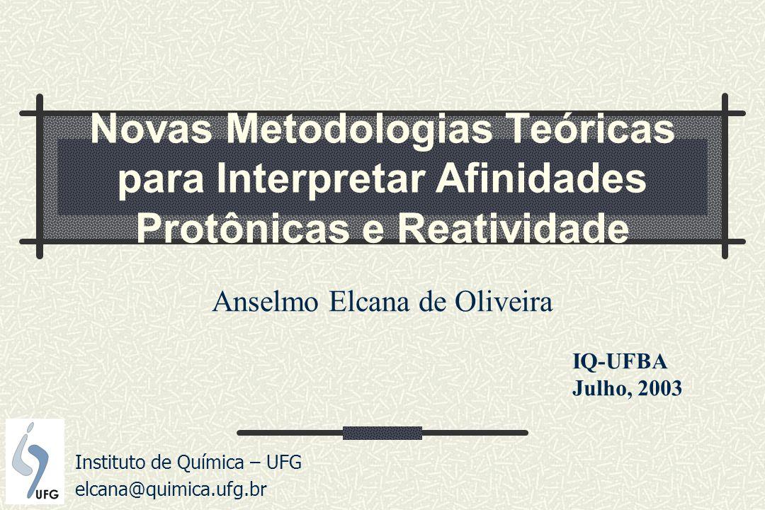 Novas Metodologias Teóricas para Interpretar Afinidades Protônicas e Reatividade Anselmo Elcana de Oliveira Instituto de Química – UFG elcana@quimica.