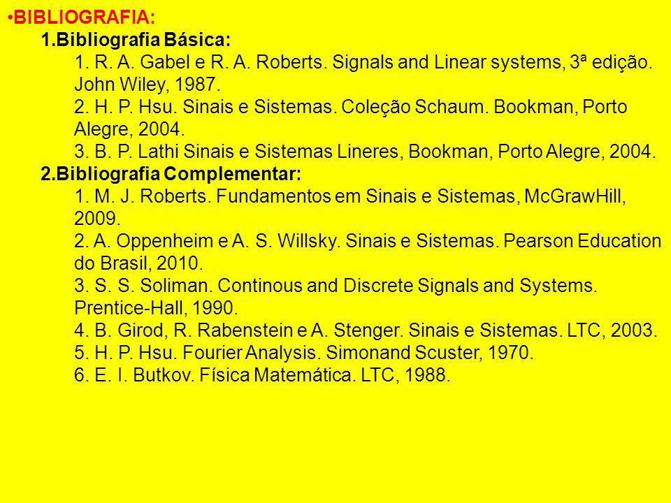 BIBLIOGRAFIA: 1.Bibliografia Básica: 1. R. A. Gabel e R. A. Roberts. Signals and Linear systems, 3ª edição. John Wiley, 1987. 2. H. P. Hsu. Sinais e S