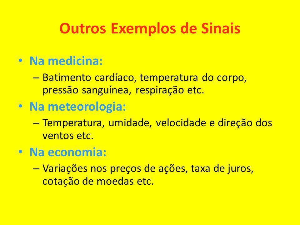 Outros Exemplos de Sinais Na medicina: – Batimento cardíaco, temperatura do corpo, pressão sanguínea, respiração etc. Na meteorologia: – Temperatura,