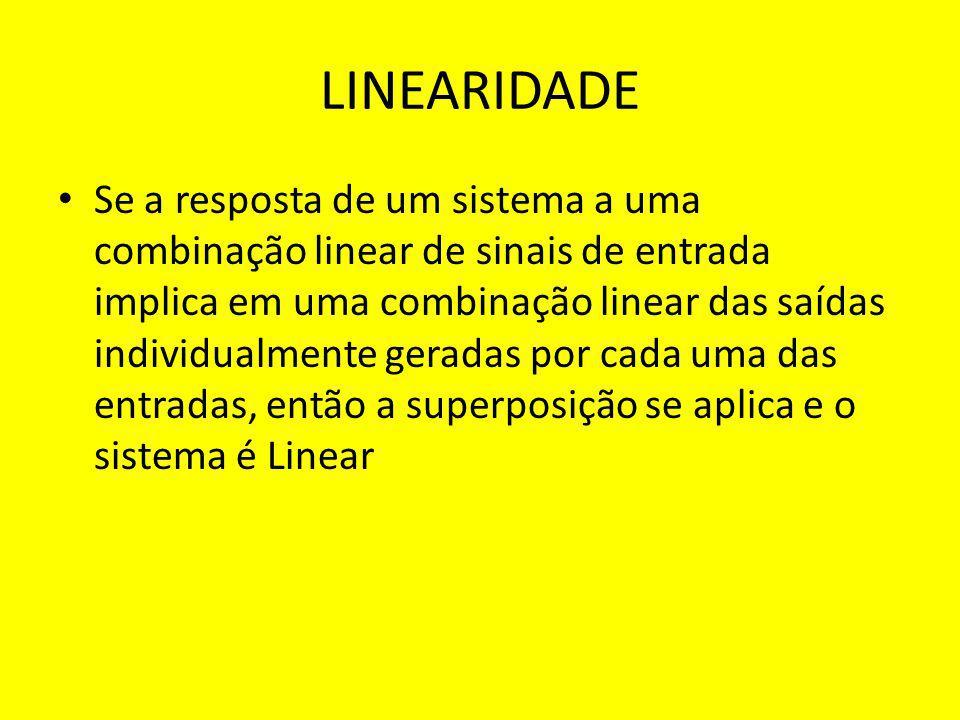 LINEARIDADE Se a resposta de um sistema a uma combinação linear de sinais de entrada implica em uma combinação linear das saídas individualmente gerad