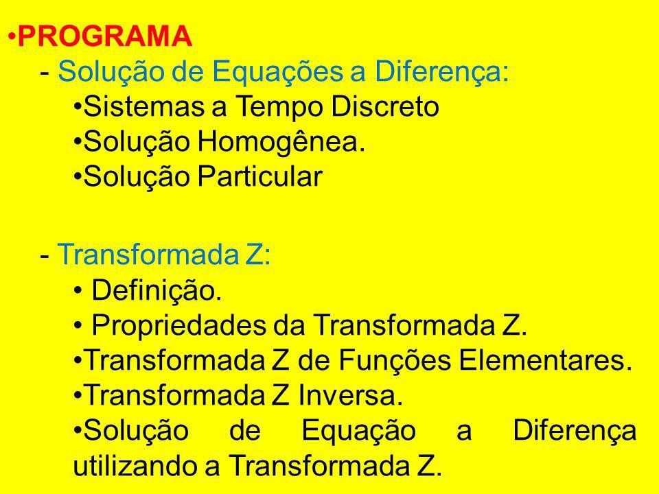 PROGRAMA - Solução de Equações a Diferença: Sistemas a Tempo Discreto Solução Homogênea. Solução Particular - Transformada Z: Definição. Propriedades