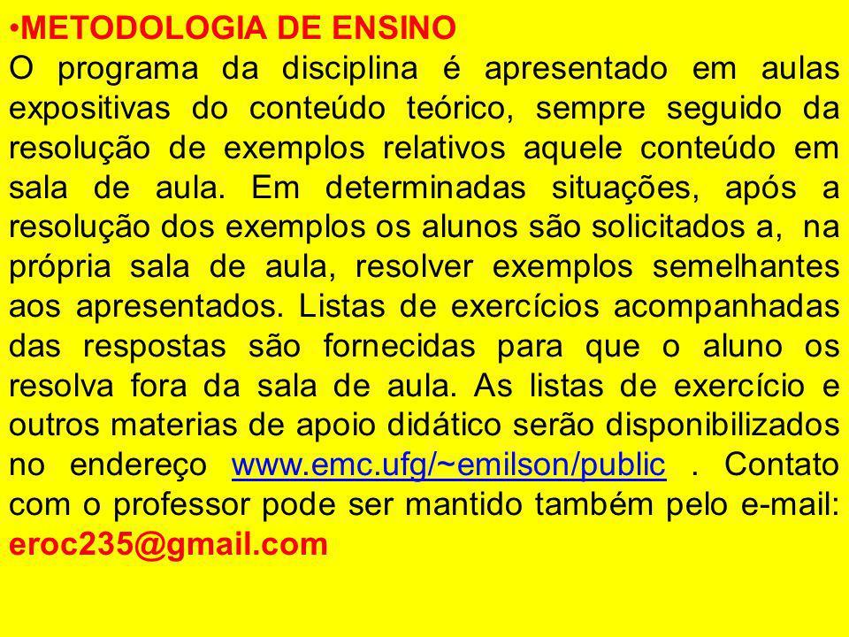 METODOLOGIA DE ENSINO O programa da disciplina é apresentado em aulas expositivas do conteúdo teórico, sempre seguido da resolução de exemplos relativ