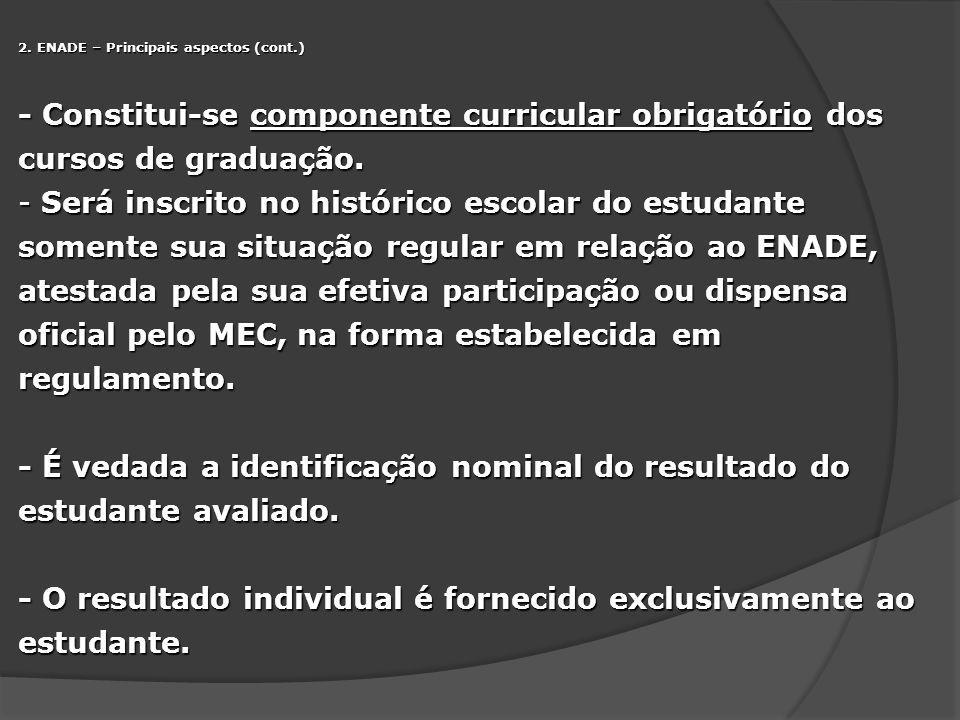 2. ENADE – Principais aspectos (cont.) - Constitui-se componente curricular obrigatório dos cursos de graduação. - Será inscrito no histórico escolar