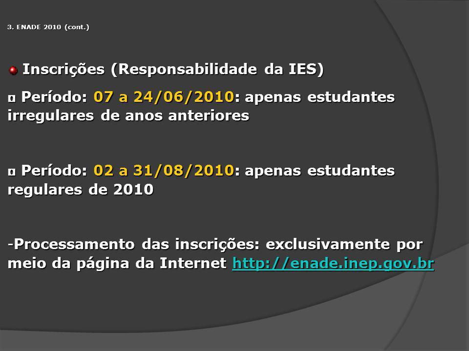 3. ENADE 2010 (cont.) Inscrições (Responsabilidade da IES) Inscrições (Responsabilidade da IES) Período: 07 a 24/06/2010: apenas estudantes irregulare