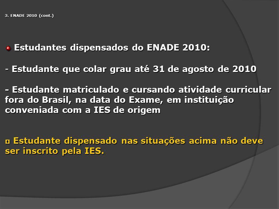 3. ENADE 2010 (cont.) Estudantes dispensados do ENADE 2010: Estudantes dispensados do ENADE 2010: - Estudante que colar grau até 31 de agosto de 2010