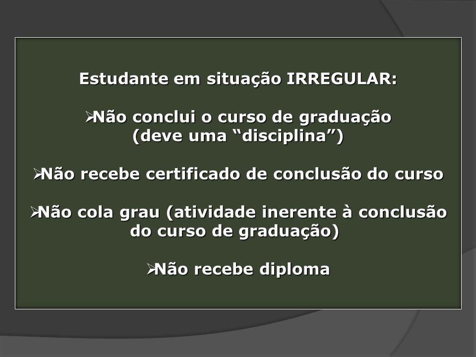 Estudante em situação IRREGULAR: Não conclui o curso de graduação Não conclui o curso de graduação (deve uma disciplina) Não recebe certificado de con