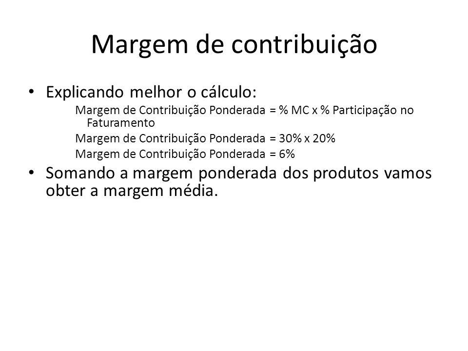 Margem de contribuição Explicando melhor o cálculo: Margem de Contribuição Ponderada = % MC x % Participação no Faturamento Margem de Contribuição Pon