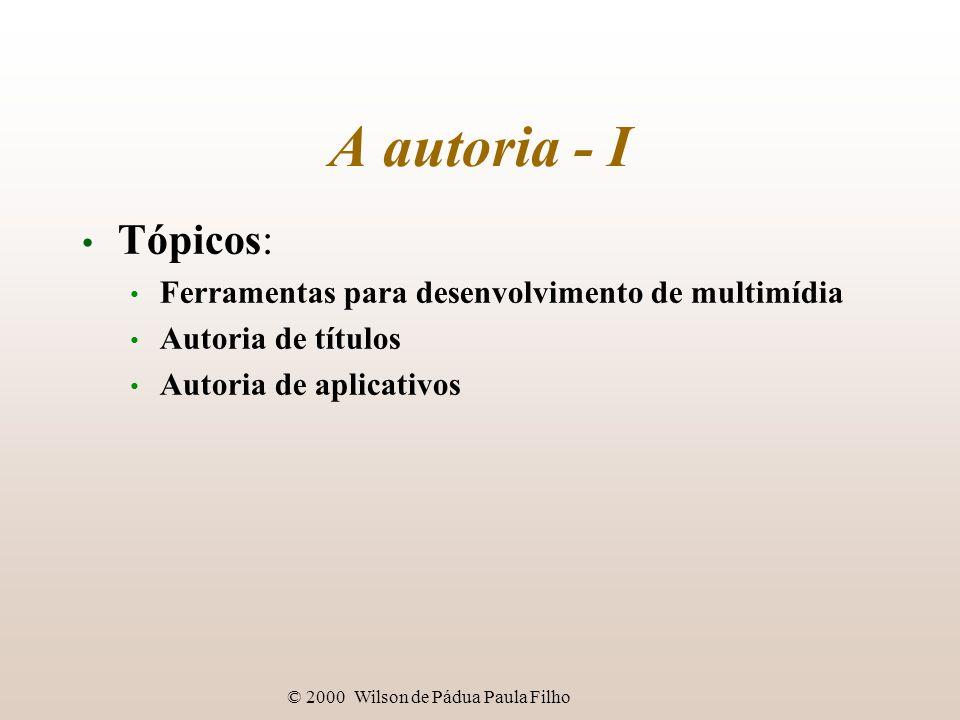 © 2000 Wilson de Pádua Paula Filho A autoria - I Tópicos: Ferramentas para desenvolvimento de multimídia Autoria de títulos Autoria de aplicativos