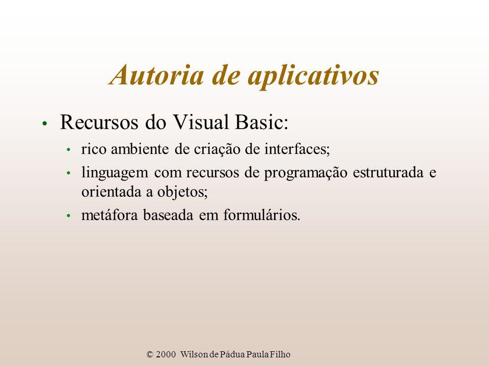 © 2000 Wilson de Pádua Paula Filho Autoria de aplicativos Recursos do Visual Basic: rico ambiente de criação de interfaces; linguagem com recursos de programação estruturada e orientada a objetos; metáfora baseada em formulários.