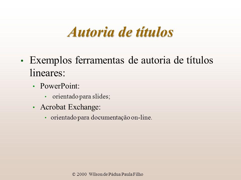 © 2000 Wilson de Pádua Paula Filho Autoria de títulos Exemplos ferramentas de autoria de títulos lineares: PowerPoint: orientado para slides; Acrobat Exchange: orientado para documentação on-line.