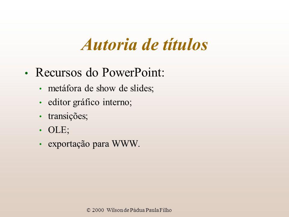 © 2000 Wilson de Pádua Paula Filho Autoria de títulos Recursos do PowerPoint: metáfora de show de slides; editor gráfico interno; transições; OLE; exportação para WWW.