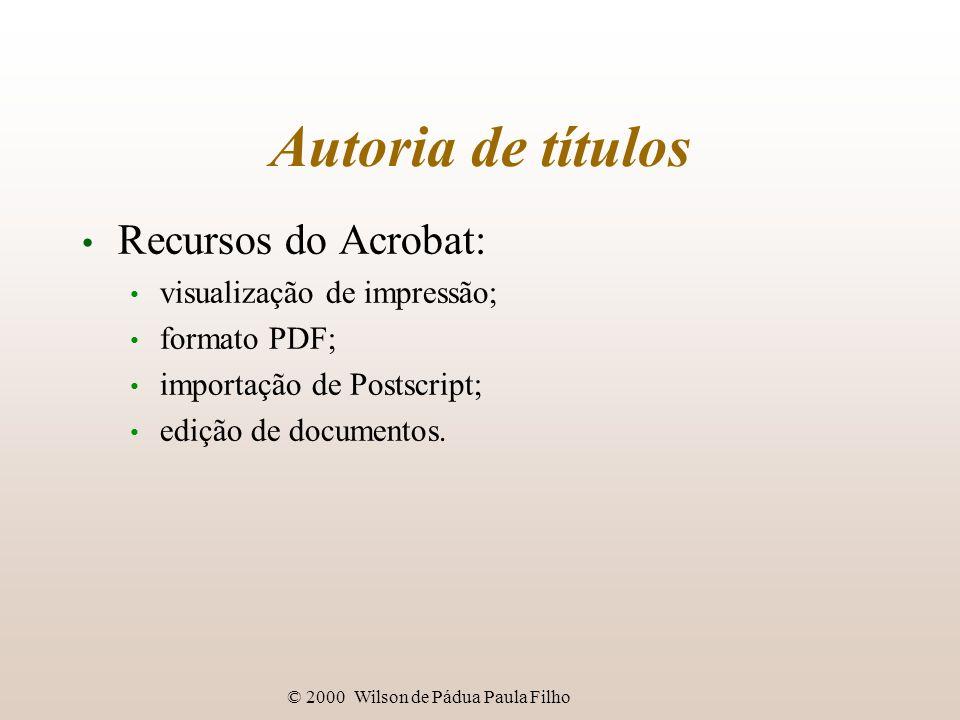 © 2000 Wilson de Pádua Paula Filho Autoria de títulos Recursos do Acrobat: visualização de impressão; formato PDF; importação de Postscript; edição de documentos.